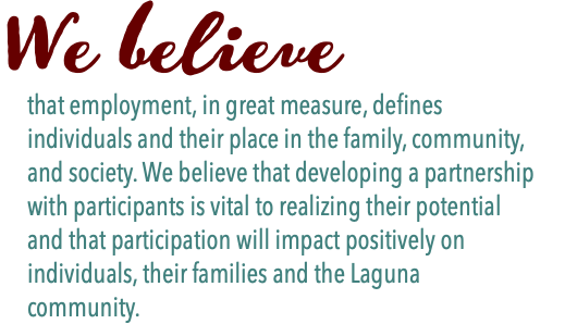 We believe that employment, in great measure, defines individuals and their place in the family, community, and society. We believe that developing a partnership with participants is vital to realizing their potential and that participation will impact positively on individuals, their families and the Laguna community.